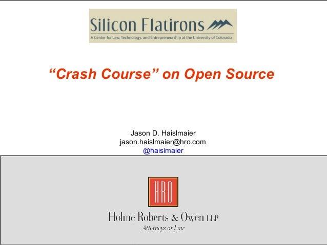 """Copyright 2011 Holme, Roberts & Owen LLP""""Crash Course"""" on Open SourceJason D. Haislmaierjason.haislmaier@hro.com@haislmaier"""