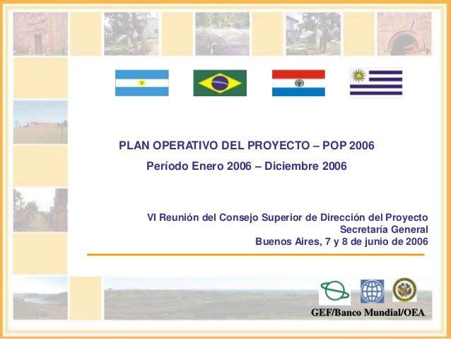 PLAN OPERATIVO DEL PROYECTO – POP 2006  Período Enero 2006 – Diciembre 2006  VI Reunión del Consejo Superior de Dirección ...