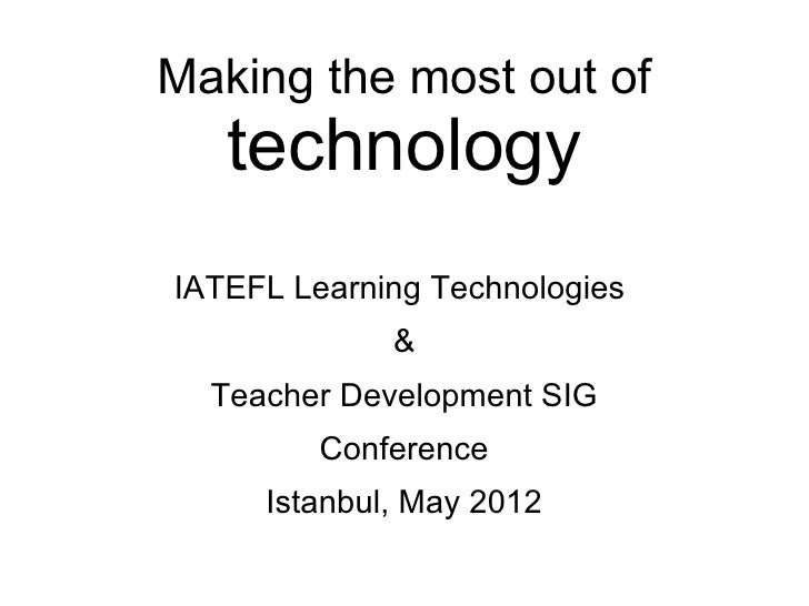 Making the most out of   technologyIATEFL Learning Technologies             &  Teacher Development SIG         Conference ...