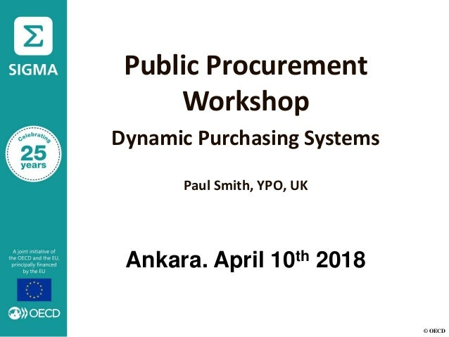 © OECD Public Procurement Workshop Dynamic Purchasing Systems Paul Smith, YPO, UK Ankara. April 10th 2018