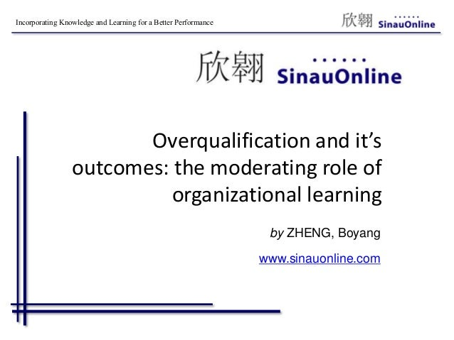 Incorporating Knowledge and Learning for a Better Performance Overqualification and it's outcomes: the moderating role of ...