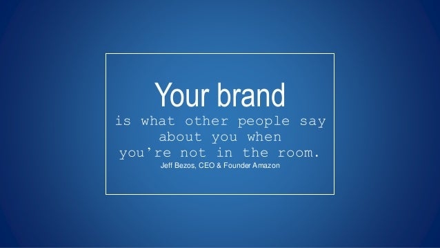 Your brand is what other people say about you when you're not in the room. Jeff Bezos, CEO & Founder Amazon