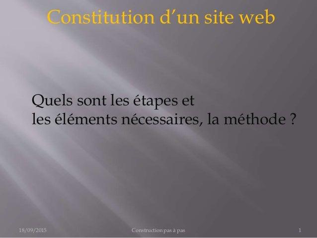Constitution d'un site web Construction pas à pas 118/09/2015 Quels sont les étapes et les éléments nécessaires, la méthod...