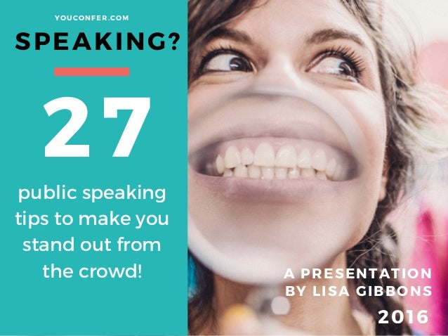 SPEAKING? A PRESENTATION BY LISA GIBBONS 27 YOUCONFER. COM 2016 public speaking tips to make you stand out from the crowd!