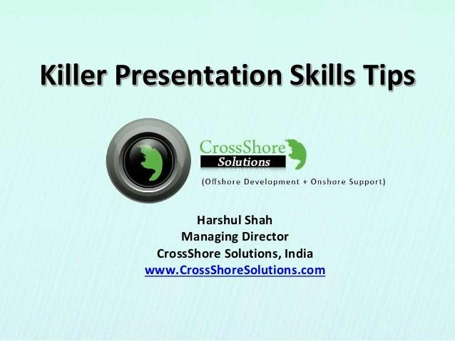 Killer Presentation Skills Tips Harshul Shah Managing Director CrossShore Solutions, India www.CrossShoreSolutions.com