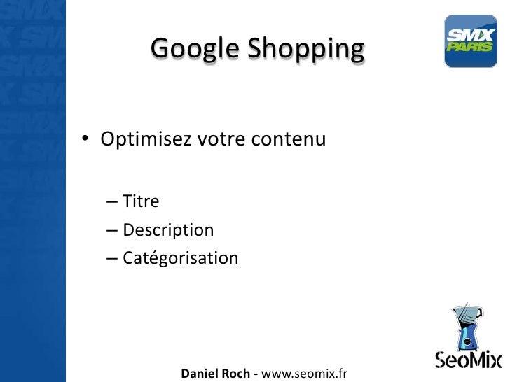 Google Shopping• Optimisez votre contenu  – Titre  – Description  – Catégorisation          Daniel Roch - www.seomix.fr