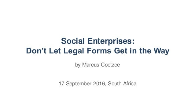Social Enterprises: Don't Let Legal Forms Get in the Way by Marcus Coetzee 17 September 2016, South Africa