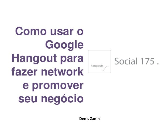 Como usar o Google Hangout para fazer network e promover seu negócio Denis Zanini