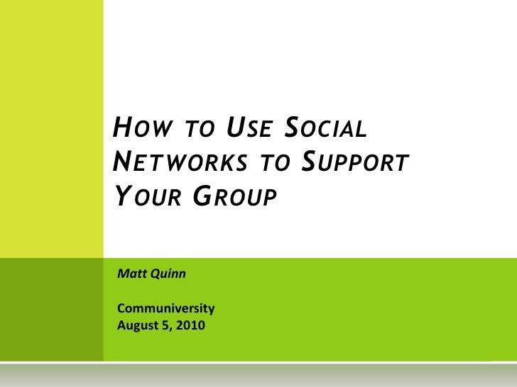 How to Use Social Networks to Support Your Group<br />Matt Quinn<br />CommuniversityAugust 5, 2010<br />
