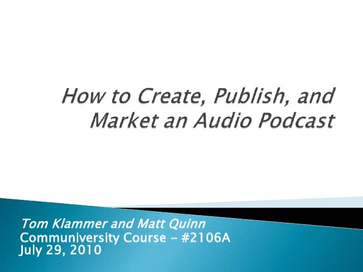 How to Create, Publish, and Market an Audio Podcast<br />Tom Klammer and Matt Quinn<br />Communiversity Course - #2106AJul...