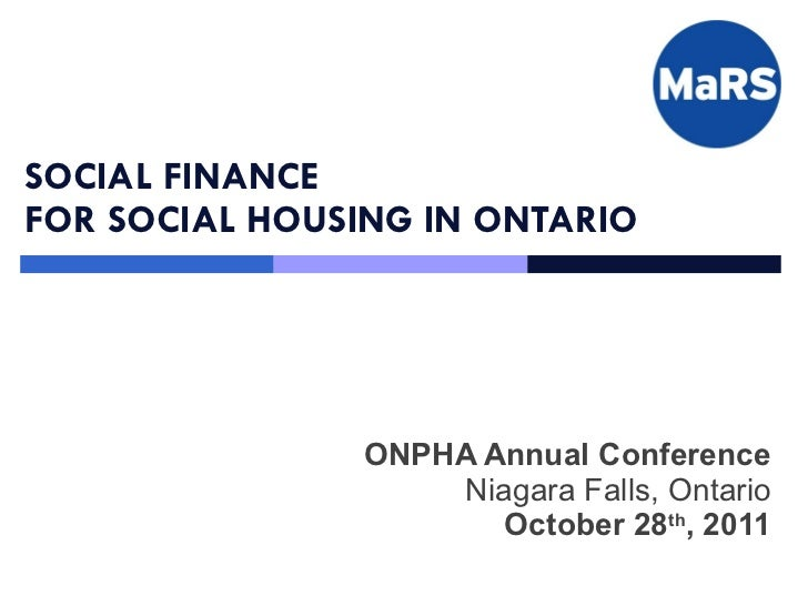 SOCIAL FINANCE  FOR SOCIAL HOUSING IN ONTARIO ONPHA Annual Conference Niagara Falls, Ontario October 28 th , 2011