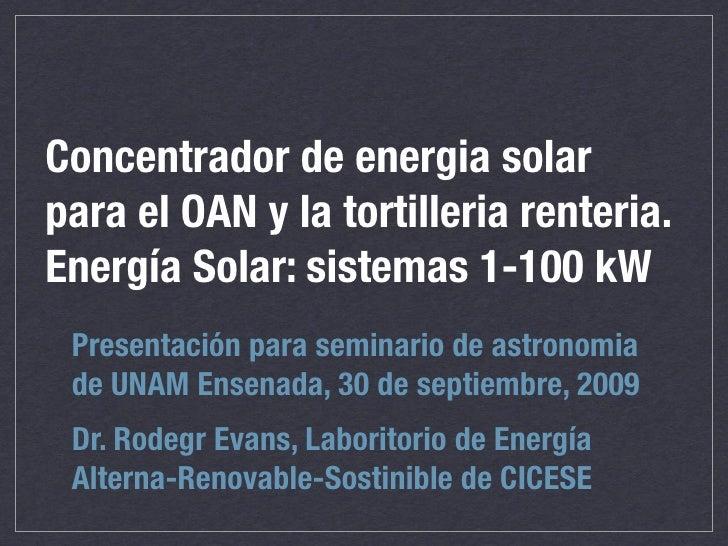 Concentrador de energia solar para el OAN y la tortilleria renteria. Energía Solar: sistemas 1-100 kW  Presentación para s...