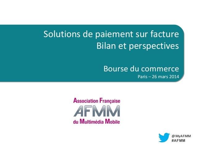 TITRE LIEU @MyAFMM #AFMM Solutions de paiement sur facture Bilan et perspectives Bourse du commerce Paris – 26 mars 2014 S...