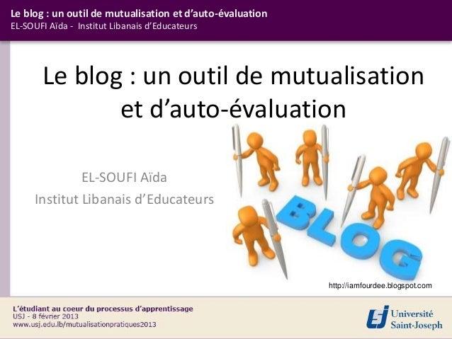 Le blog : un outil de mutualisation et d'auto-évaluationEL-SOUFI Aïda - Institut Libanais d'Educateurs       Le blog : un ...