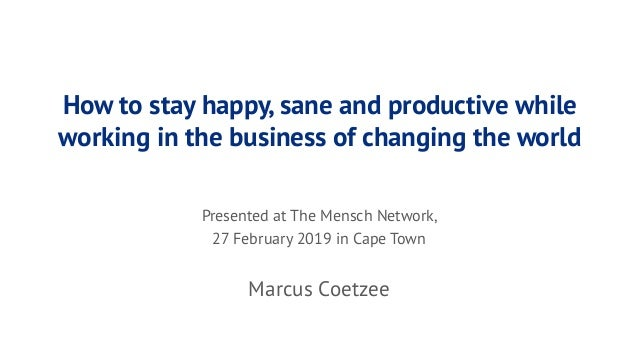 How to stay happy, sane and productive while working in the business of changing the world Presented at The Mensch Network...