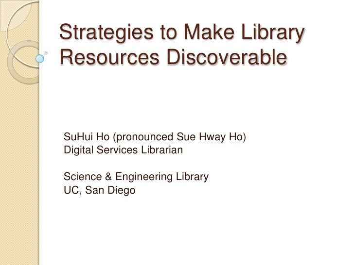 Strategies to Make Library Resources Discoverable<br />SuHui Ho (pronounced Sue Hway Ho) <br />Digital Services Librarian<...