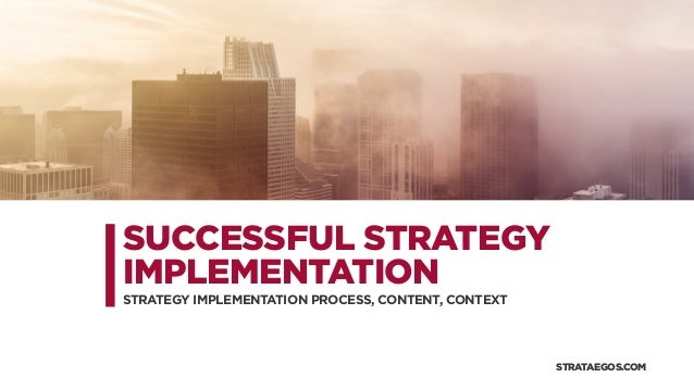 SUCCESSFUL STRATEGY IMPLEMENTATION STRATEGY IMPLEMENTATION PROCESS, CONTENT, CONTEXT STRATAEGOS.COM