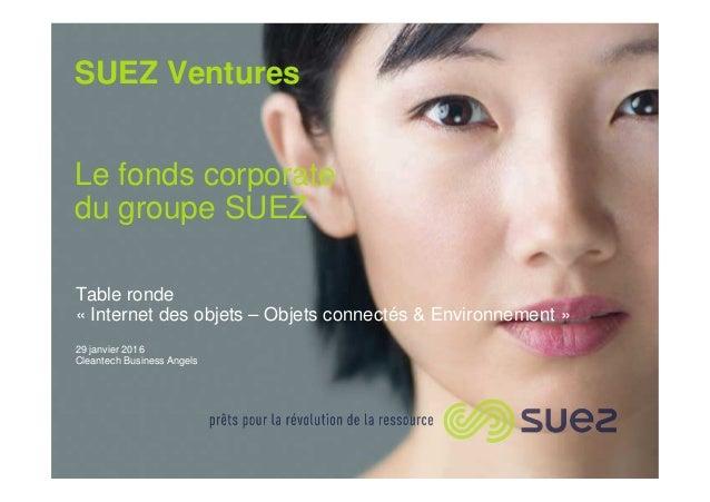 SUEZ Ventures Le fonds corporate du groupe SUEZ Table ronde « Internet des objets – Objets connectés & Environnement » 29 ...