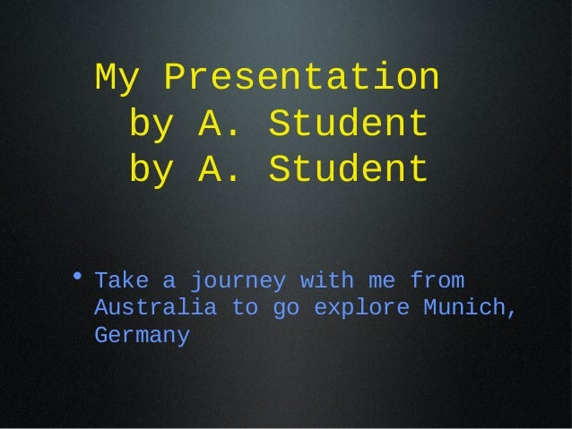 My Presentation by A. Student by A. Student • Take a journey with me from Australia to go explore Munich, Germany