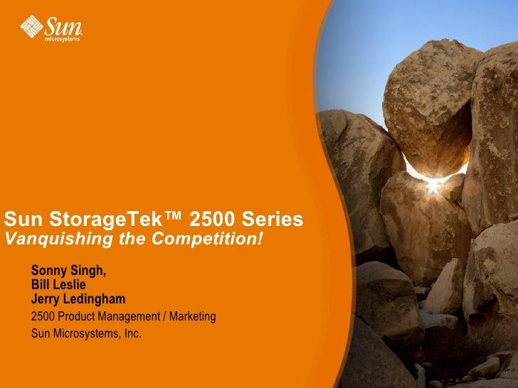 Sun StorageTek™ 2500 SeriesVanquishing the Competition!  Sonny Singh,  Bill Leslie  Jerry Ledingham  2500 Product Manageme...