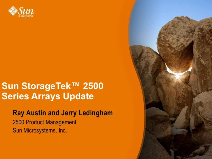 Sun StorageTek™ 2500Series Arrays Update  Ray Austin and Jerry Ledingham  2500 Product Management  Sun Microsystems, Inc.