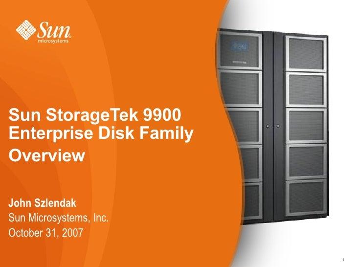 Sun StorageTek 9900Enterprise Disk FamilyOverviewJohn SzlendakSun Microsystems, Inc.October 31, 2007                      ...