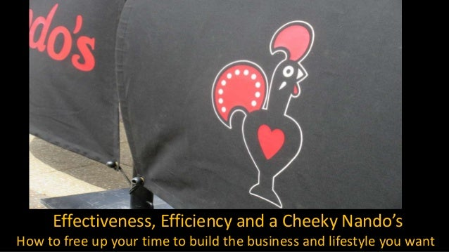 Effectiveness, Efficiency and a Cheeky Nando's How to free up your time to build the business and lifestyle you want