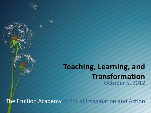 Teaching, Learning, and                             Transformation                                     October 5, 2012The ...