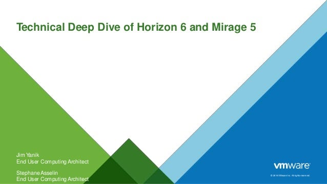 © 2014 VMware Inc. All rights reserved. Technical Deep Dive of Horizon 6 and Mirage 5 Jim Yanik End User ComputingArchitec...