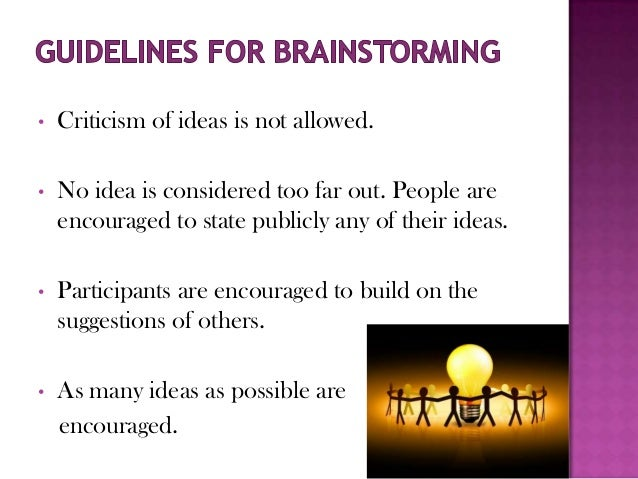 •   Criticism of ideas is not allowed.•   No idea is considered too far out. People are    encouraged to state publicly an...