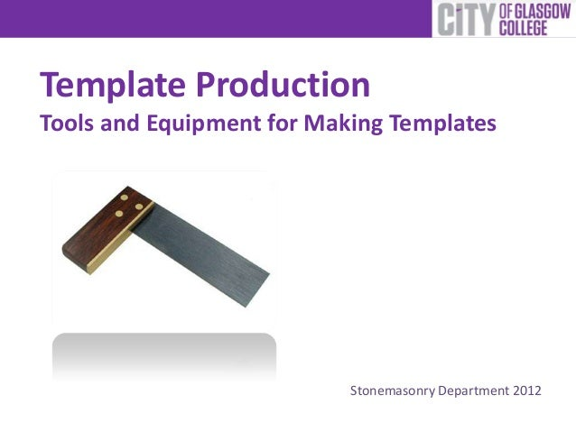 Template ProductionTools and Equipment for Making TemplatesStonemasonry Department 2012