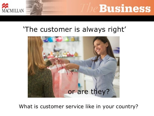 'The customer is always right'                  or are they?What is customer service like in your country?