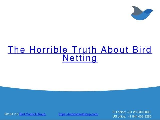 The Horrible Truth About Bird Netting 20181116 Bird Control Group https://birdcontrolgroup.com/ EU office: +31 23 230 2030...
