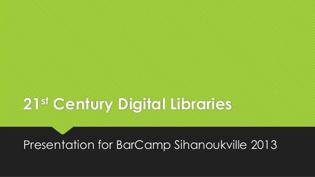 st 21  Century Digital Libraries  Presentation for BarCamp Sihanoukville 2013