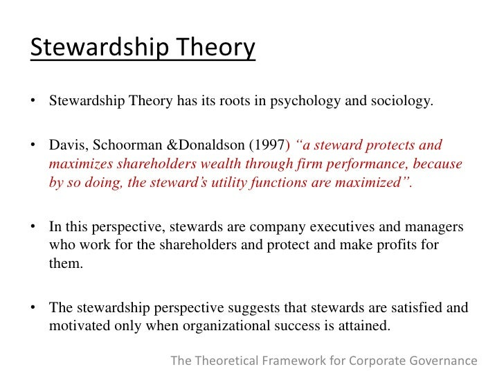 the stewardship theory Stewardship theory has been proposed as an alternative approach building on a contrasting assumption about managerial behavior, this approach recommends trust-based governance designs that may, however, result in a one-sided and potentially disadvantageous system, too on the basis of an in-depth analysis and.