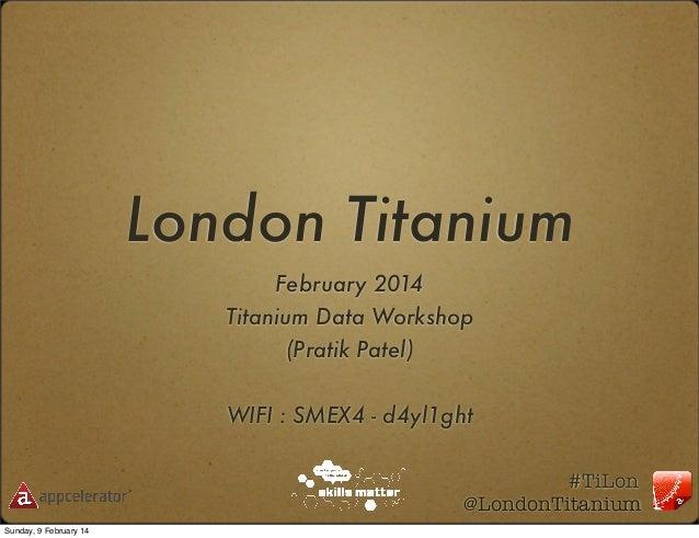 London Titanium February 2014 Titanium Data Workshop (Pratik Patel) WIFI : SMEX4 - d4yl1ght #TiLon @LondonTitanium Sunday,...