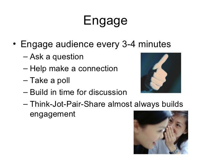 Engage <ul><li>Engage audience every 3-4 minutes </li></ul><ul><ul><li>Ask a question </li></ul></ul><ul><ul><li>Help make...
