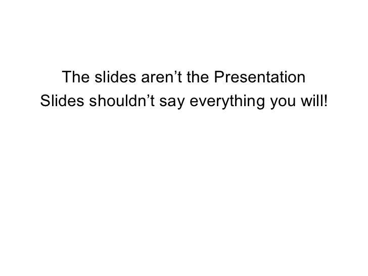 <ul><li>The slides aren't the Presentation </li></ul><ul><li>Slides shouldn't say everything you will! </li></ul>