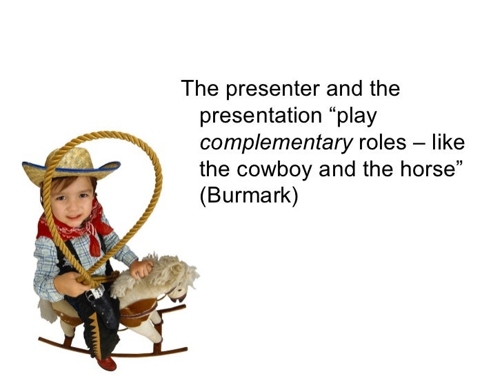 """<ul><li>The presenter and the presentation """"play  complementary  roles – like the cowboy and the horse"""" (Burmark) </li></ul>"""