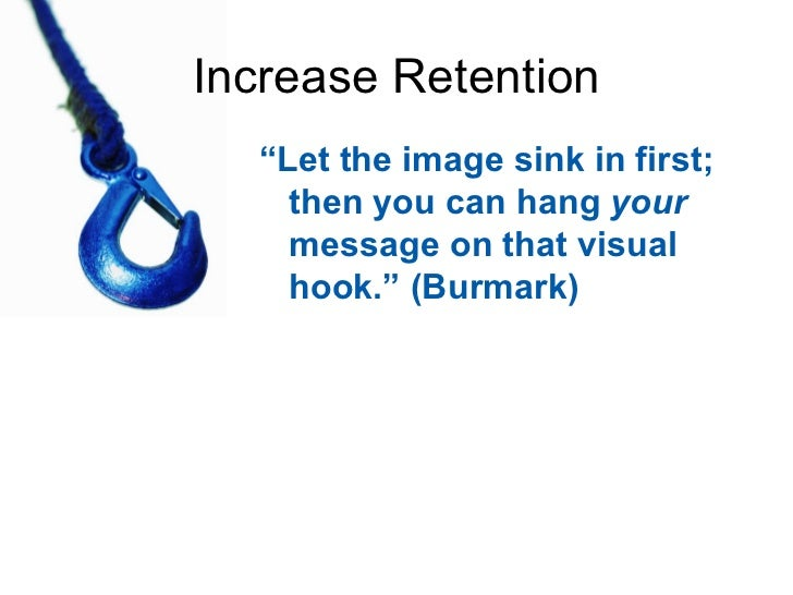 """Increase Retention <ul><li>"""" Let the image sink in first; then you can hang  your  message on that visual hook."""" (Burmark)..."""