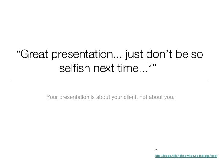 """"""" Great presentation... just don't be so selfish next time...*""""  <ul><li>Your presentation is about your client, not about..."""