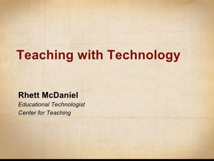 Teaching with Technology Rhett McDaniel Educational Technologist Center for Teaching