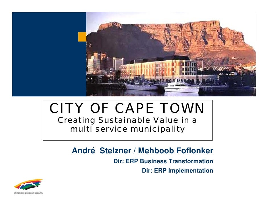 CITY OF CAPE TOWN Creating Sustainable Value in a   multi service municipality     André Stelzner / Mehboob Foflonker     ...