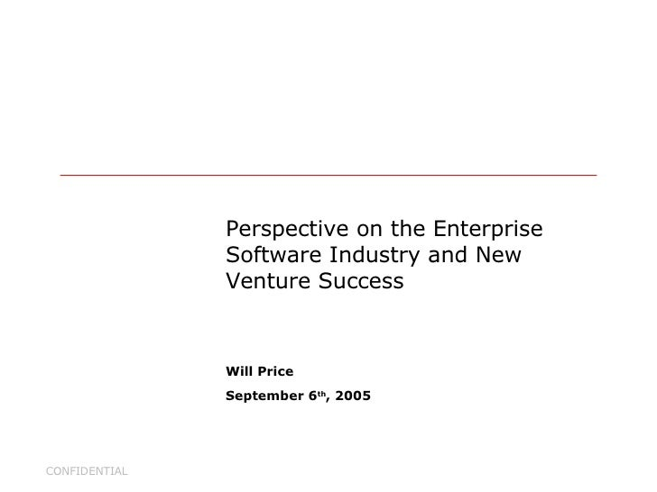 Perspective on the Enterprise Software Industry and New Venture Success Will Price September 6 th , 2005