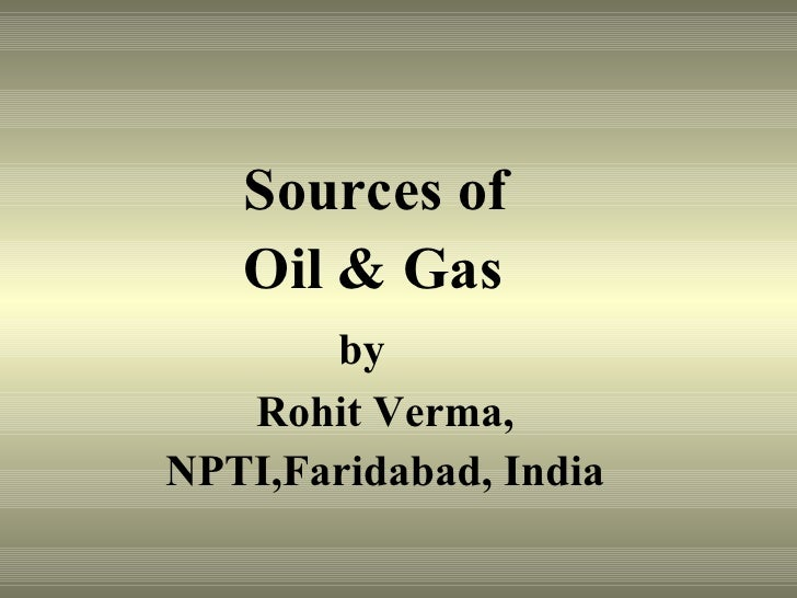 <ul><li>    Sources of </li></ul><ul><li>  Oil & Gas  </li></ul><ul><li>  by </li></ul><ul><li>Rohit Verma, </li></ul><ul>...