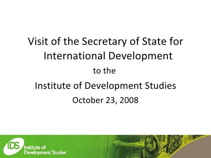 <ul><li>Visit of the Secretary of State for International Development  </li></ul><ul><li>to the  </li></ul><ul><li>Institu...