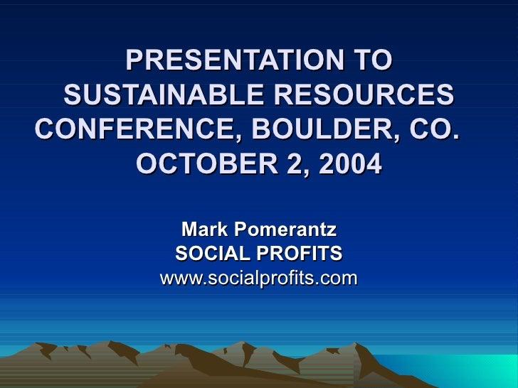 PRESENTATION TO SUSTAINABLE RESOURCES CONFERENCE, BOULDER, CO.  OCTOBER 2, 2004   Mark Pomerantz SOCIAL PROFITS www.social...