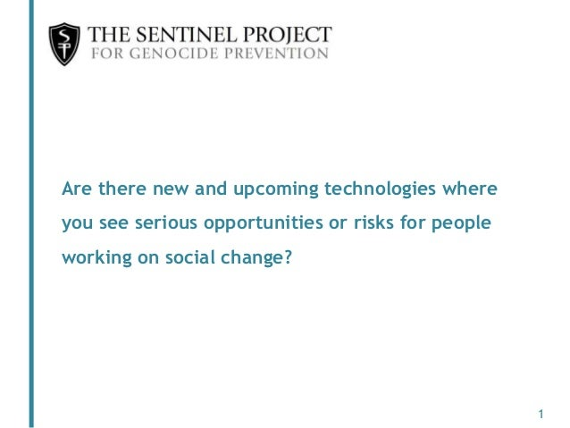 Are there new and upcoming technologies where you see serious opportunities or risks for people working on social change? 1