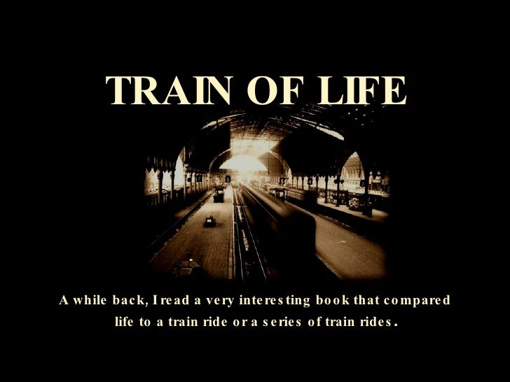 TRAIN OF LIFE A while back, I read a very interesting book that compared  life to a train ride or a series of train rides .
