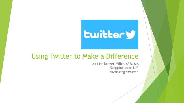 Using Twitter to Make a Difference Ami Neiberger-Miller, APR, MA Steppingstone LLC @AmazingPRMaven